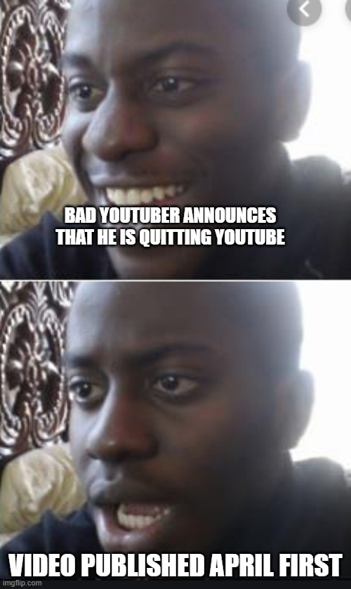 only true intellectuals will understand this meme |  BAD YOUTUBER ANNOUNCES THAT HE IS QUITTING YOUTUBE; VIDEO PUBLISHED APRIL FIRST | image tagged in happy man sad man | made w/ Imgflip meme maker