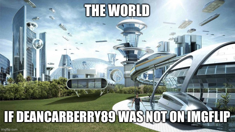 THE WORLD IF DEANCARBERRY89 WAS NOT ON IMGFLIP | image tagged in the future world if | made w/ Imgflip meme maker