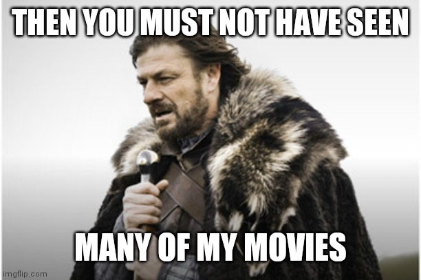 sean bean | THEN YOU MUST NOT HAVE SEEN MANY OF MY MOVIES | image tagged in sean bean | made w/ Imgflip meme maker