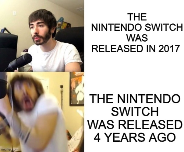 Penguinz0 |  THE NINTENDO SWITCH WAS RELEASED IN 2017; THE NINTENDO SWITCH WAS RELEASED 4 YEARS AGO | image tagged in penguinz0 | made w/ Imgflip meme maker