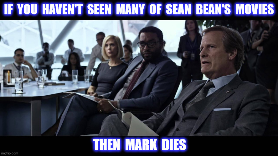 IF  YOU  HAVEN'T  SEEN  MANY  OF  SEAN  BEAN'S  MOVIES THEN  MARK  DIES | made w/ Imgflip meme maker