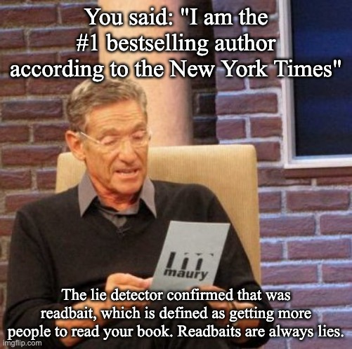 "Maury Lie Detector Meme | You said: ""I am the #1 bestselling author according to the New York Times"" The lie detector confirmed that was readbait, which is defined as 