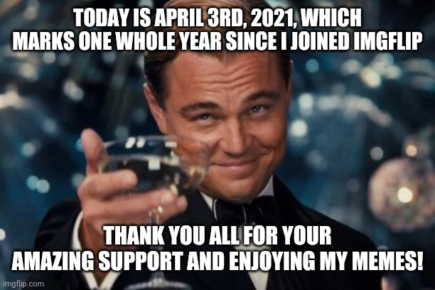1year anniversary imgflip special! :D |  TODAY IS APRIL 3RD, 2021, WHICH MARKS ONE WHOLE YEAR SINCE I JOINED IMGFLIP; THANK YOU ALL FOR YOUR AMAZING SUPPORT AND ENJOYING MY MEMES! | image tagged in memes,leonardo dicaprio cheers,imgflip users,thank you everyone,one year anniversary | made w/ Imgflip meme maker