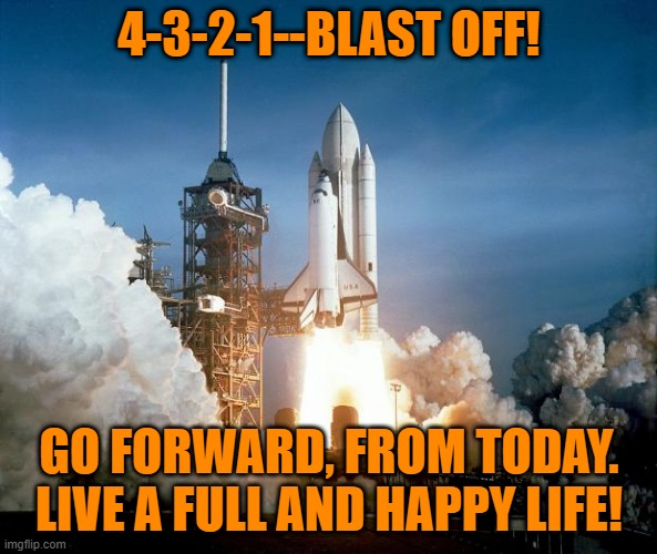 4-3-21 |  4-3-2-1--BLAST OFF! GO FORWARD, FROM TODAY. LIVE A FULL AND HAPPY LIFE! | image tagged in rocket launch | made w/ Imgflip meme maker