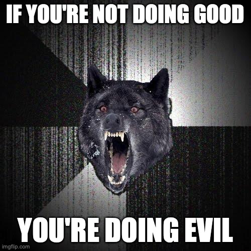 If you're not doing good... You're doing evil.