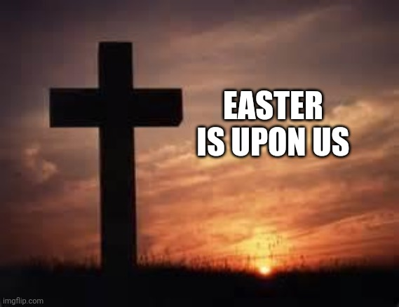 Happy Easter |  EASTER IS UPON US | image tagged in cross,easter,jesus christ,god,christianity | made w/ Imgflip meme maker