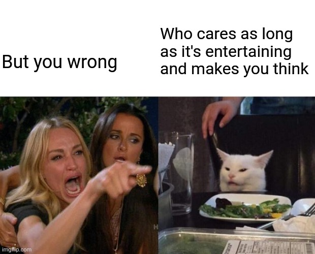 Woman Yelling At Cat Meme | But you wrong Who cares as long as it's entertaining and makes you think | image tagged in memes,woman yelling at cat | made w/ Imgflip meme maker