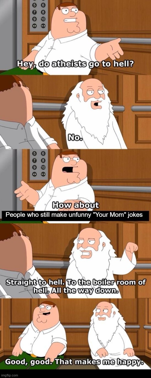 "I hate those jokes. |  People who still make unfunny ""Your Mom"" jokes 