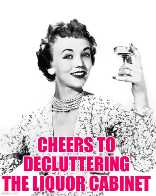 Cheers Decluttering |  CHEERS TO DECLUTTERING THE LIQUOR CABINET | image tagged in woman drinking wine,cheers,spring cleaning,housewife,housework,funny memes | made w/ Imgflip meme maker
