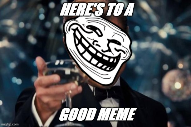 HeREs tO A GoOD MEmE |  HERE'S TO A; GOOD MEME | image tagged in memes,leonardo dicaprio cheers,memeface | made w/ Imgflip meme maker