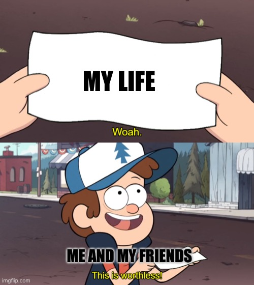 This is Worthless |  MY LIFE; ME AND MY FRIENDS | image tagged in this is worthless | made w/ Imgflip meme maker