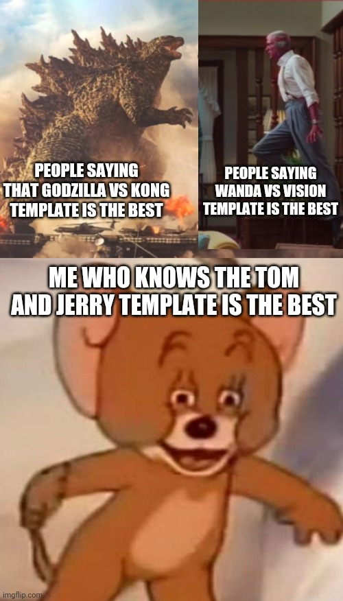 Godzilla vs Vision vs Jerry |  PEOPLE SAYING WANDA VS VISION TEMPLATE IS THE BEST; PEOPLE SAYING THAT GODZILLA VS KONG TEMPLATE IS THE BEST; ME WHO KNOWS THE TOM AND JERRY TEMPLATE IS THE BEST | image tagged in godzilla vs kong,wanda vs vision,polish jerry,memes | made w/ Imgflip meme maker
