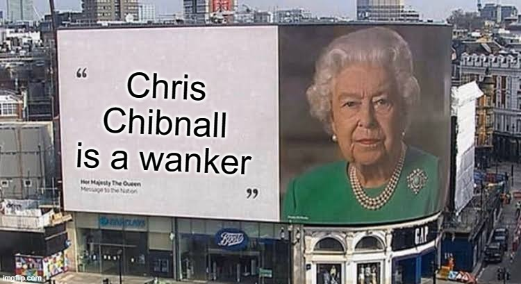 Truer words have never been spoken |  Chris Chibnall is a wanker | image tagged in queen billboard,chris chibnall,doctor who,wanker,daleks are supreme | made w/ Imgflip meme maker