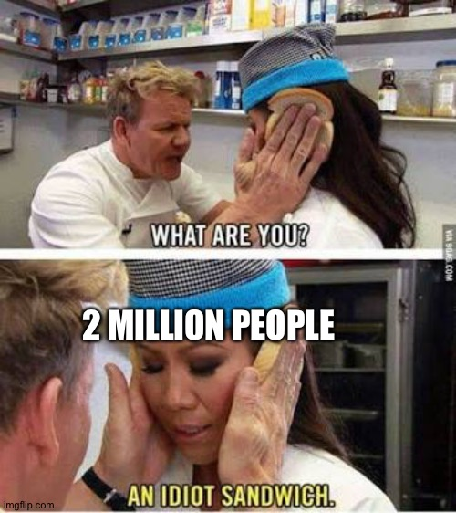 Idiot sandwich | 2 MILLION PEOPLE | image tagged in idiot sandwich | made w/ Imgflip meme maker