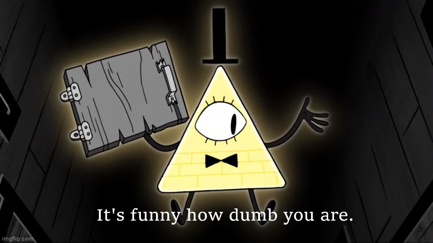 image tagged in it's funny how dumb you are bill cipher | made w/ Imgflip meme maker