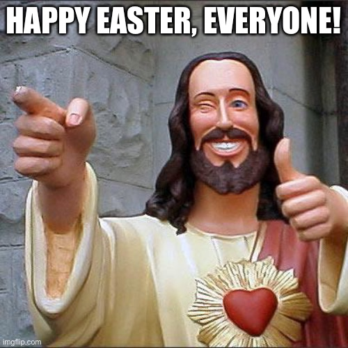 A most blessed and joyful Easter to (you) all! |  HAPPY EASTER, EVERYONE! | image tagged in memes,buddy christ,easter,jesus,christ,jesus christ | made w/ Imgflip meme maker