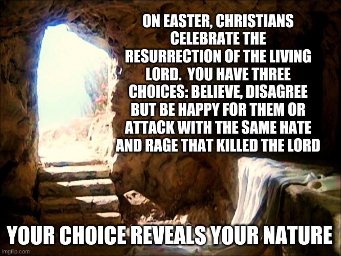 Resurrection Day 2021 |  ON EASTER, CHRISTIANS CELEBRATE THE RESURRECTION OF THE LIVING LORD.  YOU HAVE THREE CHOICES: BELIEVE, DISAGREE BUT BE HAPPY FOR THEM OR ATTACK WITH THE SAME HATE AND RAGE THAT KILLED THE LORD; YOUR CHOICE REVEALS YOUR NATURE | image tagged in easter,resurrection day 2021,your choice,give us our day,go in peace,he is risen | made w/ Imgflip meme maker