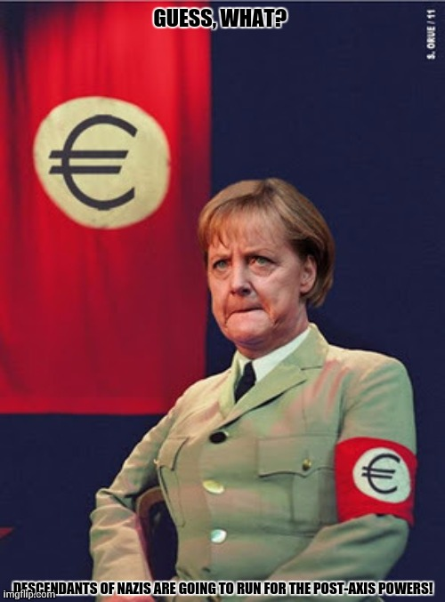 Merkel hitler |  GUESS, WHAT? DESCENDANTS OF NAZIS ARE GOING TO RUN FOR THE POST-AXIS POWERS! | image tagged in memes,angela merkel,neo-nazis | made w/ Imgflip meme maker