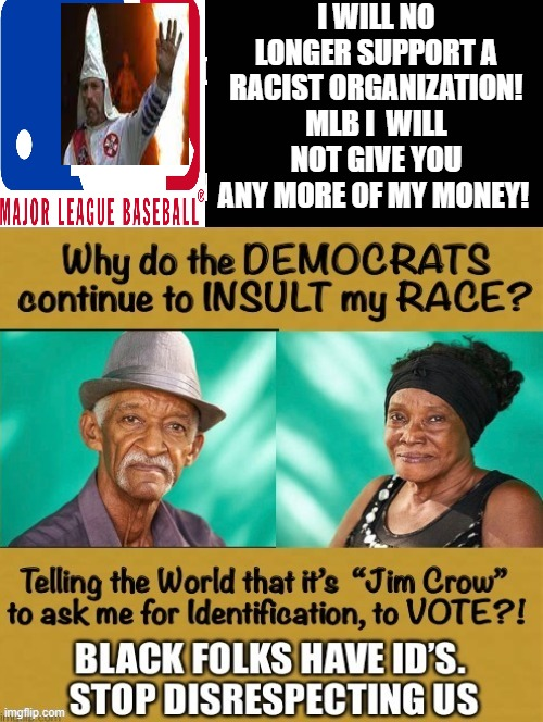 Major League Baseball!! I will no longer support a RACIST organization!!! |  I WILL NO LONGER SUPPORT A RACIST ORGANIZATION! MLB I  WILL NOT GIVE YOU ANY MORE OF MY MONEY! | image tagged in mlb baseball,morons,idiots,stupid liberals,cowards,woke | made w/ Imgflip meme maker