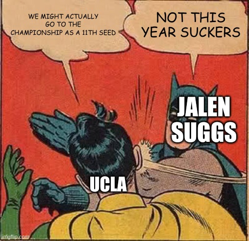 Batman Slapping Robin Meme |  WE MIGHT ACTUALLY GO TO THE CHAMPIONSHIP AS A 11TH SEED; NOT THIS YEAR SUCKERS; JALEN SUGGS; UCLA | image tagged in memes,batman slapping robin | made w/ Imgflip meme maker