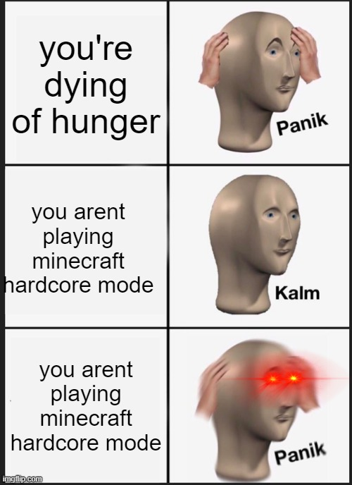 oh no |  you're dying of hunger; you arent playing minecraft hardcore mode; you arent playing minecraft hardcore mode | image tagged in memes,panik kalm panik | made w/ Imgflip meme maker