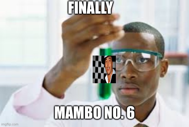 M o N i K a |  FINALLY; MAMBO NO. 6 | image tagged in finally,memes | made w/ Imgflip meme maker