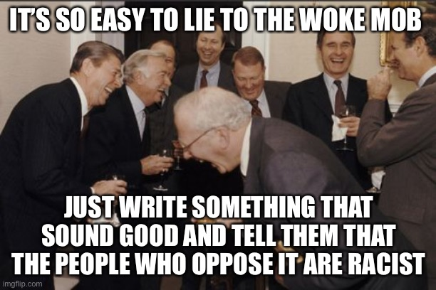 Dupe the Woke |  IT'S SO EASY TO LIE TO THE WOKE MOB; JUST WRITE SOMETHING THAT SOUND GOOD AND TELL THEM THAT THE PEOPLE WHO OPPOSE IT ARE RACIST | image tagged in memes,laughing men in suits,woke | made w/ Imgflip meme maker