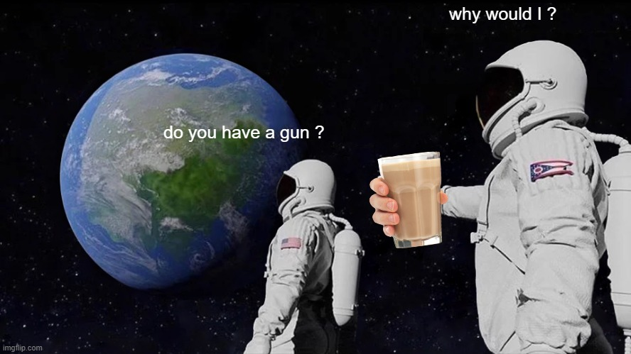 Always Has Been Meme |  why would I ? do you have a gun ? | image tagged in memes,always has been | made w/ Imgflip meme maker