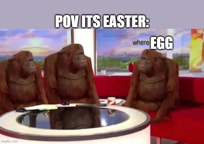 where banana |  POV ITS EASTER:; EGG | image tagged in where banana,easter,easter eggs,jesus,bible | made w/ Imgflip meme maker