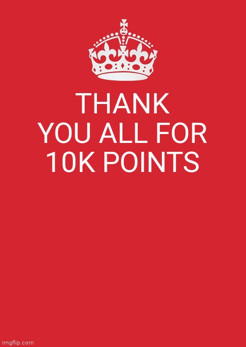 Keep Calm And Carry On Red |  THANK YOU ALL FOR 10K POINTS | image tagged in memes,keep calm and carry on red,meow,idfk,thank you,i need friends | made w/ Imgflip meme maker