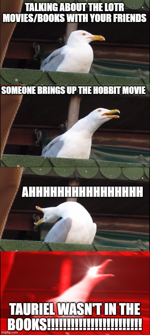 LOTR Seagull |  TALKING ABOUT THE LOTR MOVIES/BOOKS WITH YOUR FRIENDS; SOMEONE BRINGS UP THE HOBBIT MOVIE; AHHHHHHHHHHHHHHHH; TAURIEL WASN'T IN THE BOOKS!!!!!!!!!!!!!!!!!!!!!!!! | image tagged in memes,inhaling seagull,lotr,tauriel,books | made w/ Imgflip meme maker