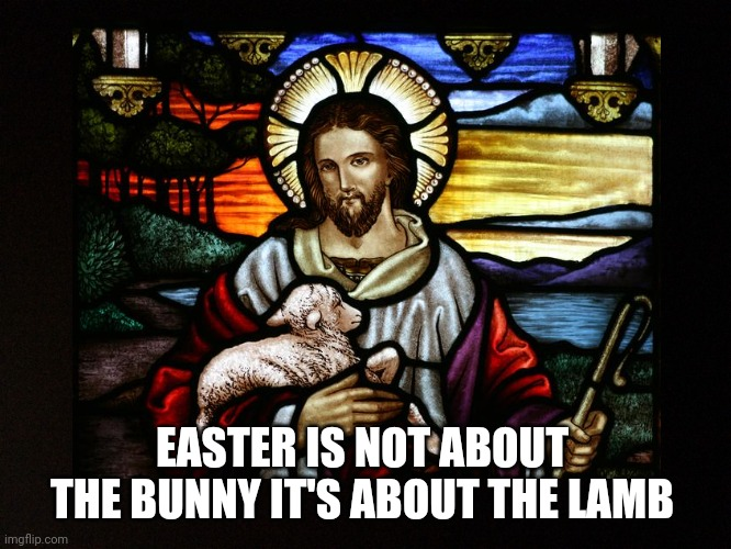 Happy Easter |  EASTER IS NOT ABOUT THE BUNNY IT'S ABOUT THE LAMB | image tagged in jesus,lamb,easter,happy easter,christianity,peace | made w/ Imgflip meme maker