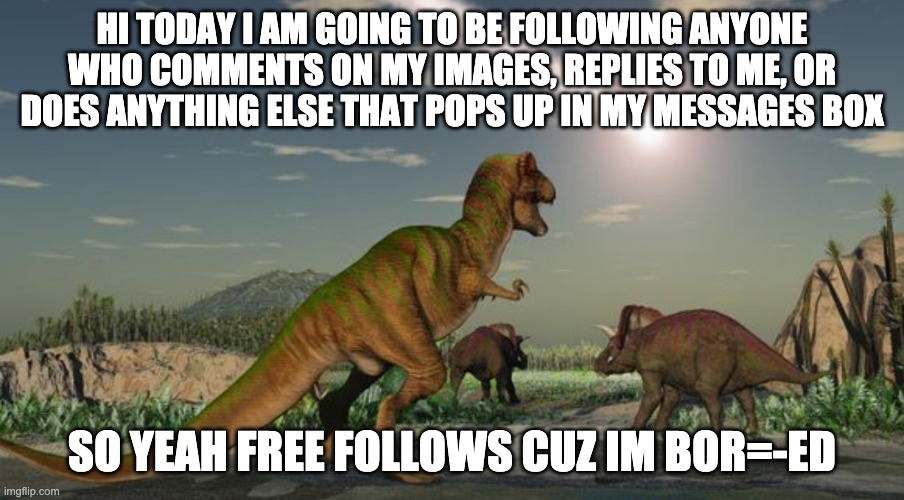 :} |  HI TODAY I AM GOING TO BE FOLLOWING ANYONE WHO COMMENTS ON MY IMAGES, REPLIES TO ME, OR DOES ANYTHING ELSE THAT POPS UP IN MY MESSAGES BOX; SO YEAH FREE FOLLOWS CUZ IM BOR=-ED | image tagged in dinosaurs meteor | made w/ Imgflip meme maker