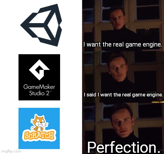 I do have an unprepared itch.io page. And I use the HTMLifier to send my Scratch projects. Simple as that. |  I want the real game engine. I said I want the real game engine. Perfection. | image tagged in perfection | made w/ Imgflip meme maker