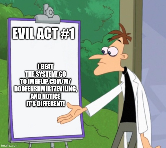 Imgflip.com/m/DoofenshmirtzEvilInc |  I BEAT THE SYSTEM! GO TO IMGFLIP.COM/M/ DOOFENSHMIRTZEVILINC, AND NOTICE IT'S DIFFERENT! EVIL ACT #1 | image tagged in dr d white board | made w/ Imgflip meme maker