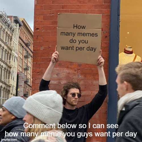 How many per day? |  How many memes do you want per day; Comment below so I can see how many meme you guys want per day | image tagged in guy holding cardboard sign,memes,funny,funny memes,meme | made w/ Imgflip meme maker