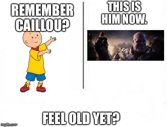 I feel old and scared |  THIS IS HIM NOW. REMEMBER CAILLOU? FEEL OLD YET? | image tagged in feel old yet | made w/ Imgflip meme maker