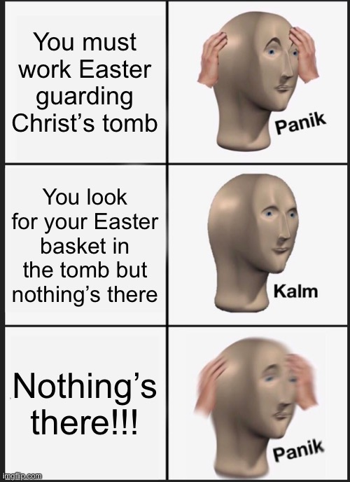 Happy Easter! |  You must work Easter guarding Christ's tomb; You look for your Easter basket in the tomb but nothing's there; Nothing's there!!! | image tagged in panik kalm panik,easter,jesus christ,ascension,basket | made w/ Imgflip meme maker