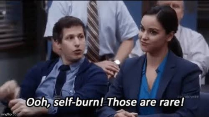 Ooh, self-burn! Those are rare! | image tagged in ooh self-burn those are rare | made w/ Imgflip meme maker