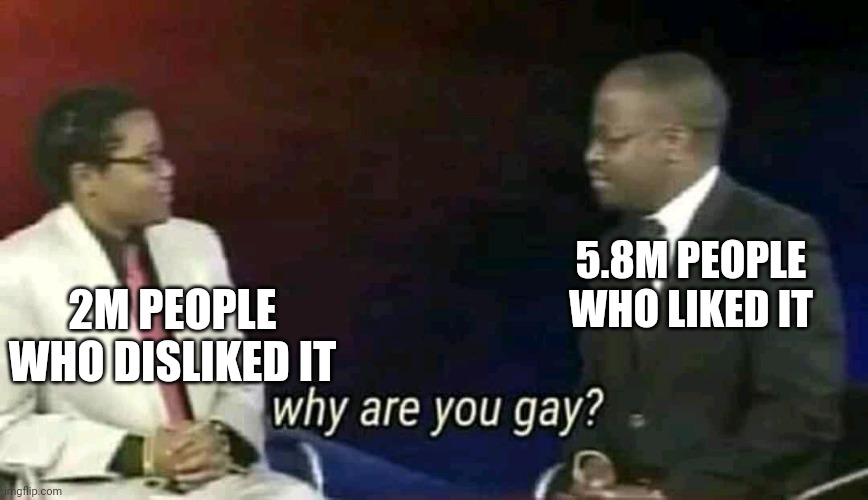 Why are you gay? | 2M PEOPLE WHO DISLIKED IT 5.8M PEOPLE WHO LIKED IT | image tagged in why are you gay | made w/ Imgflip meme maker