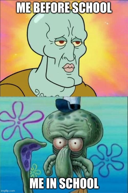 we know thats all of us |  ME BEFORE SCHOOL; ME IN SCHOOL | image tagged in memes,squidward | made w/ Imgflip meme maker