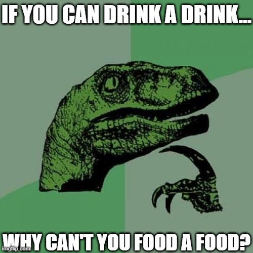 Philosoraptor Meme |  IF YOU CAN DRINK A DRINK... WHY CAN'T YOU FOOD A FOOD? | image tagged in memes,philosoraptor | made w/ Imgflip meme maker