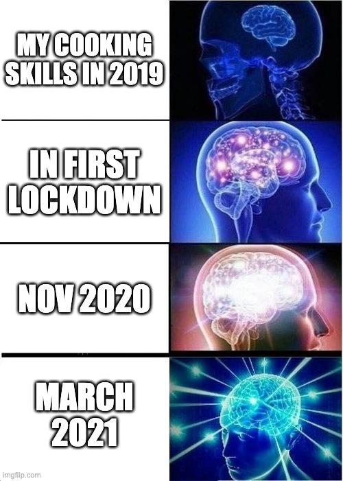 pandemic cooking |  MY COOKING SKILLS IN 2019; IN FIRST LOCKDOWN; NOV 2020; MARCH 2021 | image tagged in memes,expanding brain | made w/ Imgflip meme maker