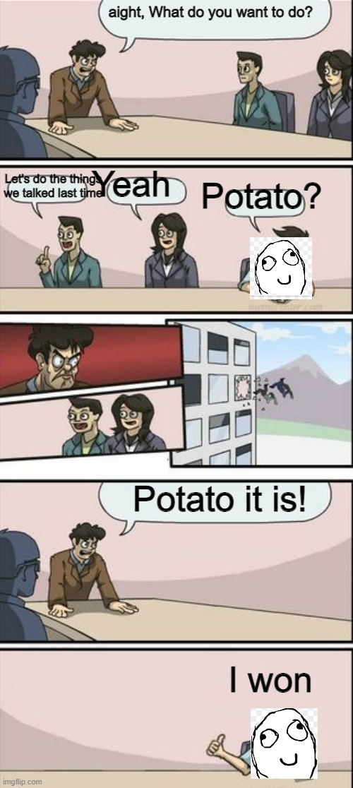 Boardroom Meeting Sugg 2 |  aight, What do you want to do? Let's do the things we talked last time; Yeah; Potato? Potato it is! I won | image tagged in boardroom meeting sugg 2 | made w/ Imgflip meme maker