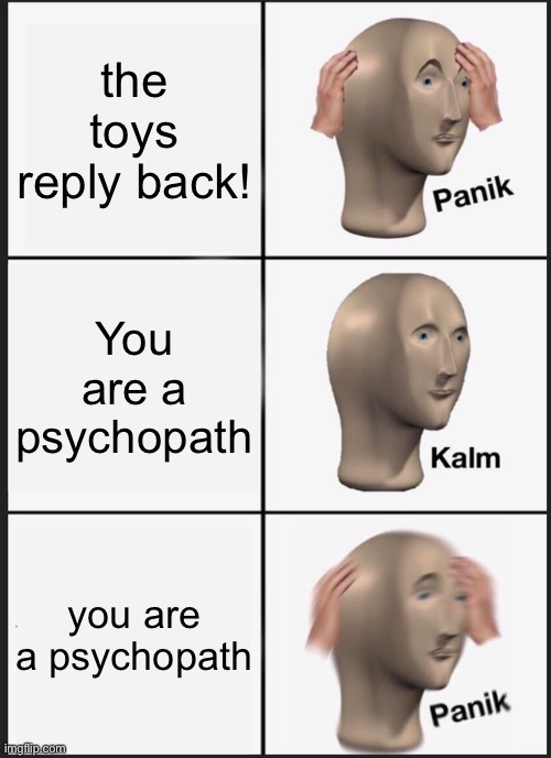 the toys reply back! You are a psychopath you are a psychopath | image tagged in memes,panik kalm panik | made w/ Imgflip meme maker