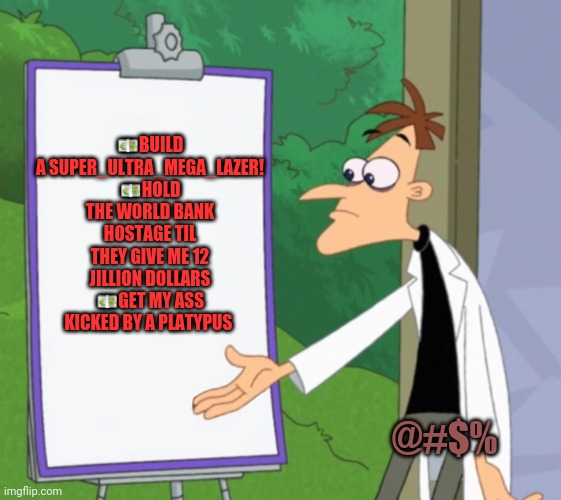 Doof's master plan... |  💶BUILD A SUPER_ULTRA_MEGA_LAZER! 💶HOLD THE WORLD BANK HOSTAGE TIL THEY GIVE ME 12 JILLION DOLLARS 💶GET MY ASS KICKED BY A PLATYPUS; @#$% | image tagged in dr d white board,doofenshmirtz,platypus,mad scientist,problems | made w/ Imgflip meme maker