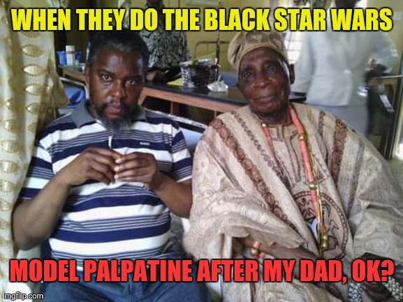 Sith Lord Dad 01 |  WHEN THEY DO THE BLACK STAR WARS; MODEL PALPATINE AFTER MY DAD, OK? | image tagged in oba frederick adegunle aroloye and son 2017 | made w/ Imgflip meme maker