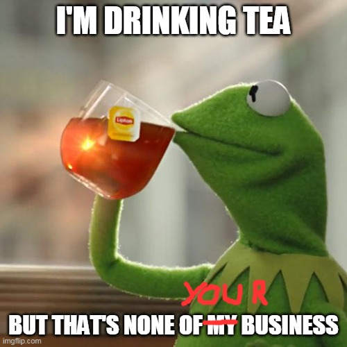 But That's None Of My Business Meme |  I'M DRINKING TEA; BUT THAT'S NONE OF MY BUSINESS | image tagged in memes,but that's none of my business,kermit the frog | made w/ Imgflip meme maker