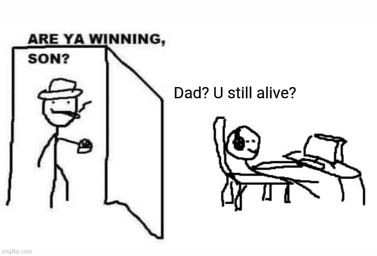 Are ya winning son? |  Dad? U still alive? | image tagged in are ya winning son | made w/ Imgflip meme maker