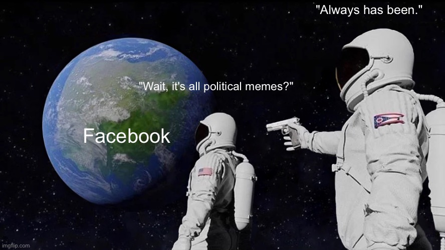 "Facebook in 2021 |  ""Always has been.""; ""Wait, it's all political memes?""; Facebook 